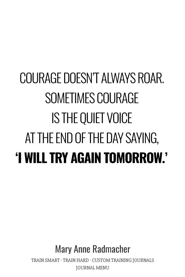 Courage doesn't always roar. Sometimes courage is the quiet voice at the end of the day saying, I will try again tomorrow. - Mary Anne Radmacher
